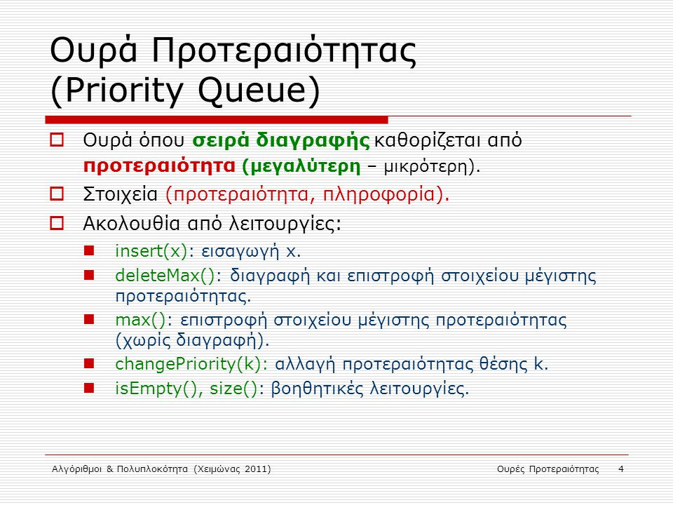 Αλγόριθμοι & Πολυπλοκότητα (Χειμώνας 2011)Ουρές Προτεραιότητας 4 Ουρά Προτεραιότητας (Priority Queue)  Ουρά όπου σειρά διαγραφής καθορίζεται από προτ