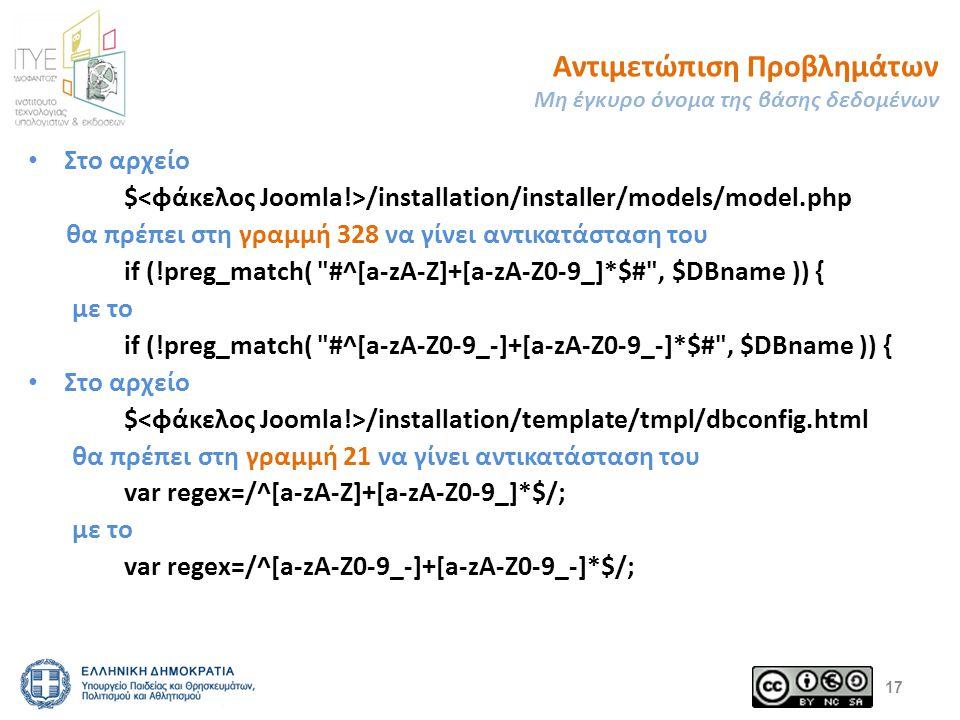 Αντιμετώπιση Προβλημάτων Μη έγκυρο όνομα της βάσης δεδομένων Στο αρχείο $ /installation/installer/models/model.php θα πρέπει στη γραμμή 328 να γίνει αντικατάσταση του if (!preg_match( #^[a-zA-Z]+[a-zA-Z0-9_]*$# , $DBname )) { με το if (!preg_match( #^[a-zA-Z0-9_-]+[a-zA-Z0-9_-]*$# , $DBname )) { Στο αρχείο $ /installation/template/tmpl/dbconfig.html θα πρέπει στη γραμμή 21 να γίνει αντικατάσταση του var regex=/^[a-zA-Z]+[a-zA-Z0-9_]*$/; με το var regex=/^[a-zA-Z0-9_-]+[a-zA-Z0-9_-]*$/; 17