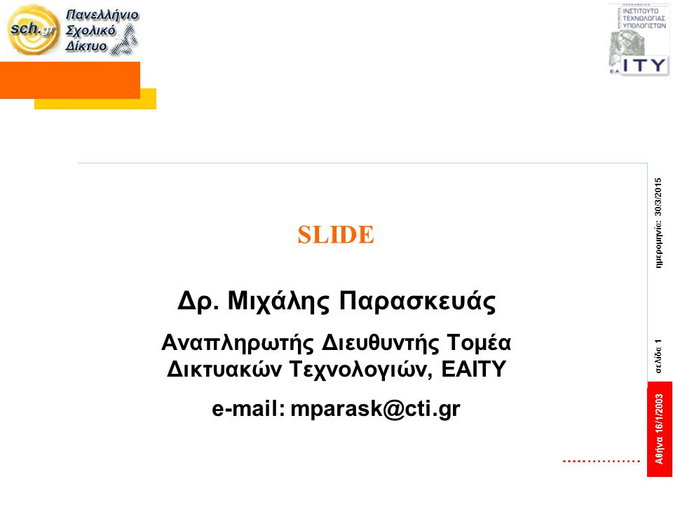 Αθήνα 16/1/2003 σελίδα 1 ημερομηνία: 30/3/2015 SLIDE Δρ. Μιχάλης Παρασκευάς Αναπληρωτής Διευθυντής Τομέα Δικτυακών Τεχνολογιών, ΕΑΙΤΥ e-mail: mparask@