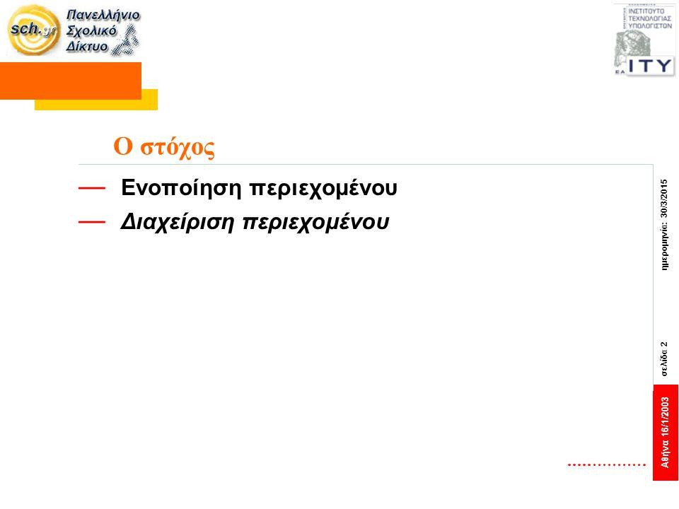 Αθήνα 16/1/2003 σελίδα 2 ημερομηνία: 30/3/2015 Ο στόχος — Ενοποίηση περιεχομένου — Διαχείριση περιεχομένου
