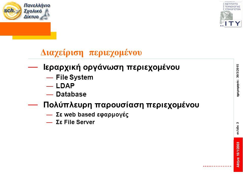 Αθήνα 16/1/2003 σελίδα 3 ημερομηνία: 30/3/2015 Διαχείριση περιεχομένου — Ιεραρχική οργάνωση περιεχομένου —File System —LDAP —Database — Πολύπλευρη παρ