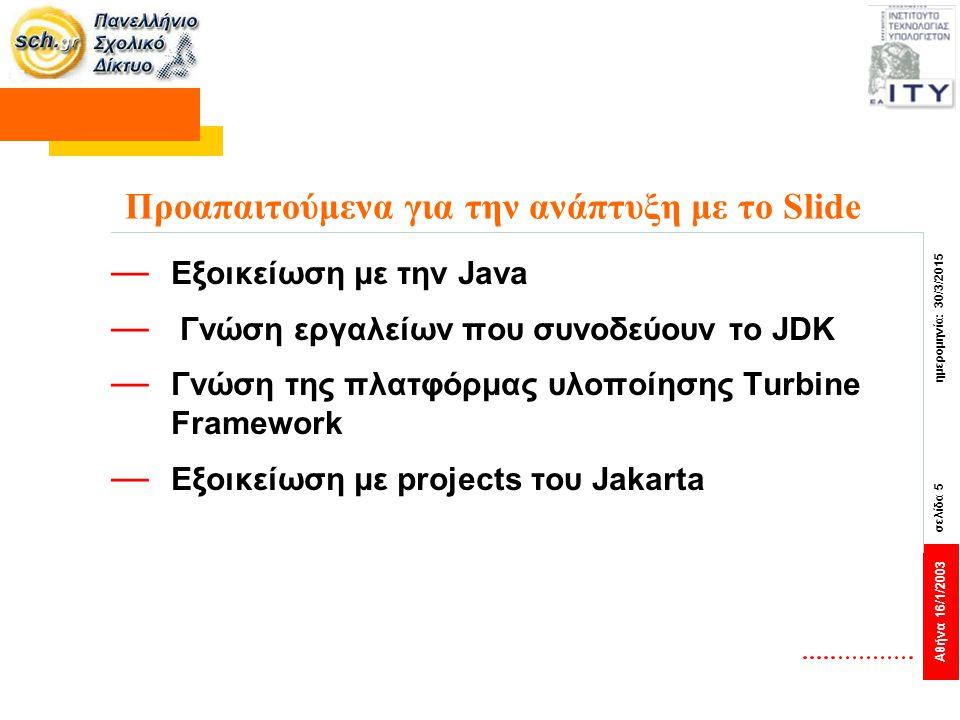 Αθήνα 16/1/2003 σελίδα 5 ημερομηνία: 30/3/2015 Προαπαιτούμενα για την ανάπτυξη με το Slide — Εξοικείωση με την Java — Γνώση εργαλείων που συνοδεύουν τ