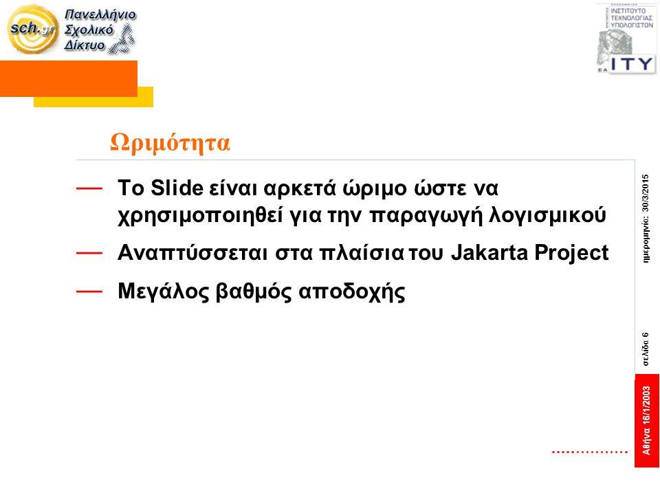Αθήνα 16/1/2003 σελίδα 6 ημερομηνία: 30/3/2015 Ωριμότητα — Το Slide είναι αρκετά ώριμο ώστε να χρησιμοποιηθεί για την παραγωγή λογισμικού — Αναπτύσσετ
