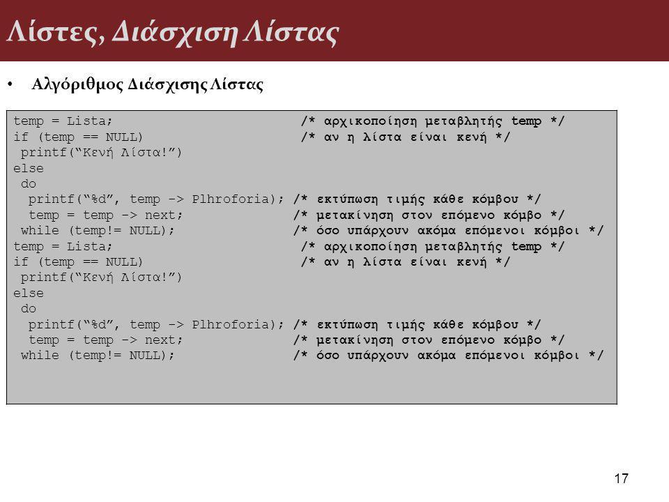 Λίστες, Διάσχιση Λίστας Αλγόριθμος Διάσχισης Λίστας 17 temp = Lista; /* αρχικοποίηση μεταβλητής temp */ if (temp == NULL) /* αν η λίστα είναι κενή */ printf( Κενή Λίστα! ) else do printf( %d , temp -> Plhroforia); /* εκτύπωση τιμής κάθε κόμβου */ temp = temp -> next; /* μετακίνηση στον επόμενο κόμβο */ while (temp!= NULL); /* όσο υπάρχουν ακόμα επόμενοι κόμβοι */ temp = Lista; /* αρχικοποίηση μεταβλητής temp */ if (temp == NULL) /* αν η λίστα είναι κενή */ printf( Κενή Λίστα! ) else do printf( %d , temp -> Plhroforia); /* εκτύπωση τιμής κάθε κόμβου */ temp = temp -> next; /* μετακίνηση στον επόμενο κόμβο */ while (temp!= NULL); /* όσο υπάρχουν ακόμα επόμενοι κόμβοι */