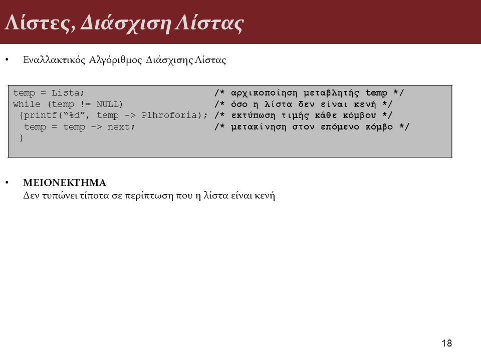 Λίστες, Διάσχιση Λίστας Εναλλακτικός Αλγόριθμος Διάσχισης Λίστας ΜΕΙΟΝΕΚΤΗΜΑ Δεν τυπώνει τίποτα σε περίπτωση που η λίστα είναι κενή 18 temp = Lista; /* αρχικοποίηση μεταβλητής temp */ while (temp != NULL) /* όσο η λίστα δεν είναι κενή */ {printf( %d , temp -> Plhroforia); /* εκτύπωση τιμής κάθε κόμβου */ temp = temp -> next; /* μετακίνηση στον επόμενο κόμβο */ }