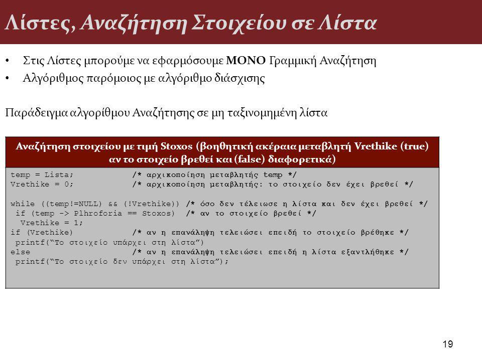 Λίστες, Αναζήτηση Στοιχείου σε Λίστα Στις Λίστες μπορούμε να εφαρμόσουμε ΜΟΝΟ Γραμμική Αναζήτηση Αλγόριθμος παρόμοιος με αλγόριθμο διάσχισης Παράδειγμα αλγορίθμου Αναζήτησης σε μη ταξινομημένη λίστα 19 Αναζήτηση στοιχείου με τιμή Stoxos (βοηθητική ακέραια μεταβλητή Vrethike (true) αν το στοιχείο βρεθεί και (false) διαφορετικά) temp = Lista; /* αρχικοποίηση μεταβλητής temp */ Vrethike = 0; /* αρχικοποίηση μεταβλητής: το στοιχείο δεν έχει βρεθεί */ while ((temp!=NULL) && (!Vrethike)) /* όσο δεν τέλειωσε η λίστα και δεν έχει βρεθεί */ if (temp -> Plhroforia == Stoxos) /* αν το στοιχείο βρεθεί */ Vrethike = 1; if (Vrethike) /* αν η επανάληψη τελειώσει επειδή το στοιχείο βρέθηκε */ printf( Το στοιχείο υπάρχει στη λίστα ) else /* αν η επανάληψη τελειώσει επειδή η λίστα εξαντλήθηκε */ printf( Το στοιχείο δεν υπάρχει στη λίστα );