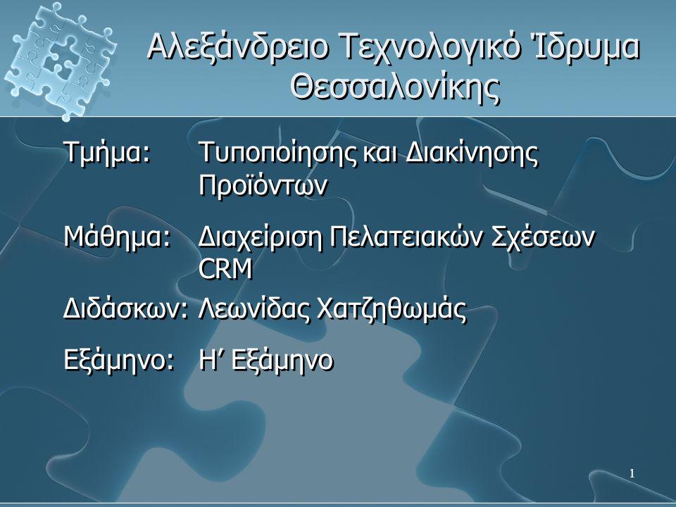 1 Αλεξάνδρειο Τεχνολογικό Ίδρυμα Θεσσαλονίκης Τμήμα: Τυποποίησης και Διακίνησης Προϊόντων Μάθημα: Διαχείριση Πελατειακών Σχέσεων CRM Διδάσκων: Λεωνίδα