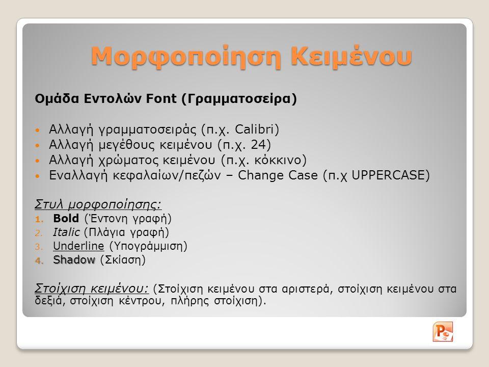 Μορφοποίηση Κειμένου Ομάδα Εντολών Font (Γραμματοσείρα) Αλλαγή γραμματοσειράς (π.χ. Calibri) Αλλαγή μεγέθους κειμένου (π.χ. 24) Αλλαγή χρώματος κειμέν