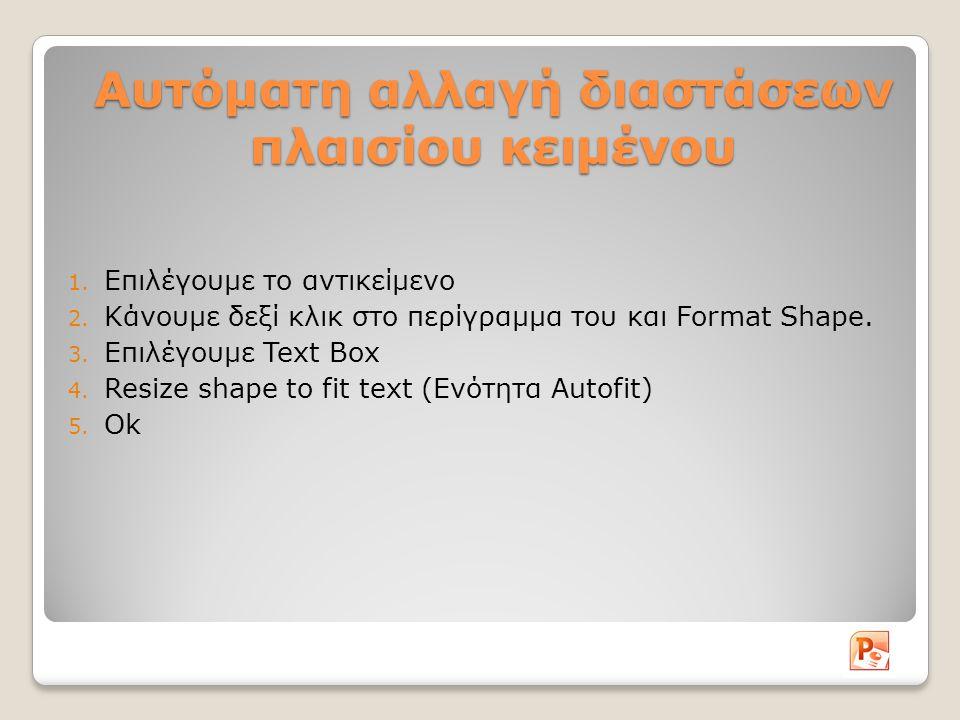 Αυτόματη αλλαγή διαστάσεων πλαισίου κειμένου 1. Επιλέγουμε το αντικείμενο 2. Κάνουμε δεξί κλικ στο περίγραμμα του και Format Shape. 3. Επιλέγουμε Text