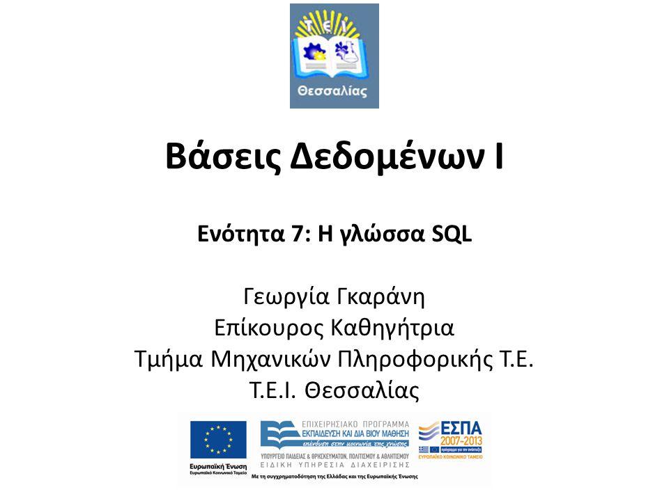 Βάσεις Δεδομένων Ι Ενότητα 7: H γλώσσα SQL Γεωργία Γκαράνη Επίκουρος Καθηγήτρια Τμήμα Μηχανικών Πληροφορικής Τ.Ε.