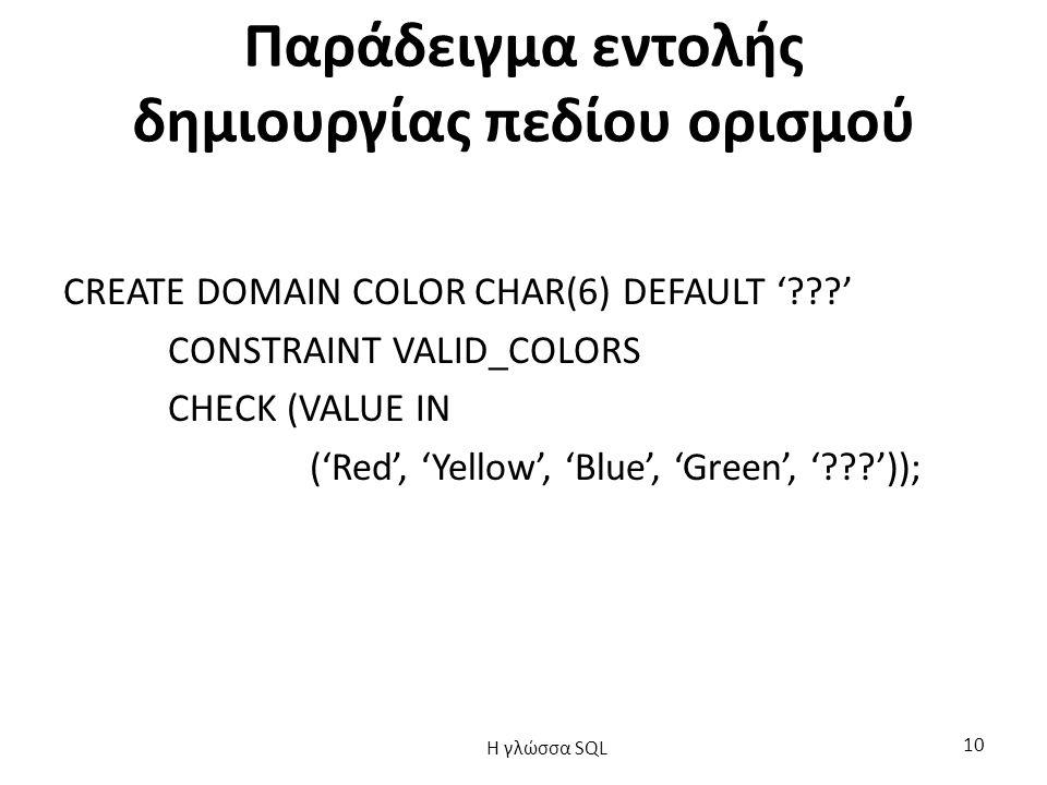 Παράδειγμα εντολής δημιουργίας πεδίου ορισμού CREATE DOMAIN COLOR CHAR(6) DEFAULT '???' CONSTRAINT VALID_COLORS CHECK (VALUE IN ('Red', 'Yellow', 'Blue', 'Green', '???')); H γλώσσα SQL 10