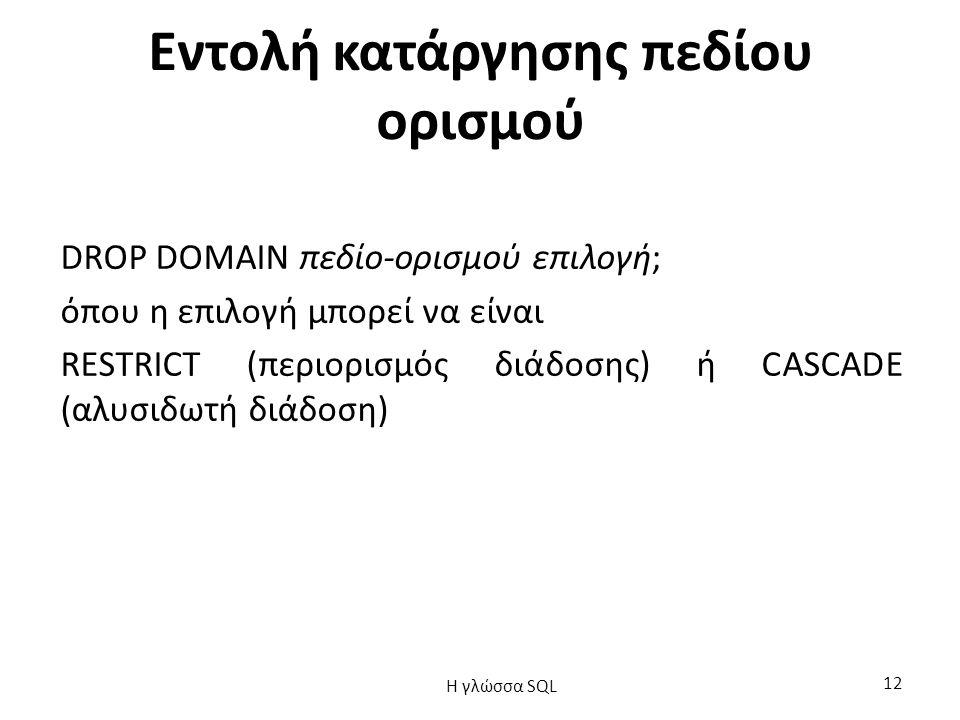 Εντολή κατάργησης πεδίου ορισμού DROP DOMAIN πεδίο-ορισμού επιλογή; όπου η επιλογή μπορεί να είναι RESTRICT (περιορισμός διάδοσης) ή CASCADE (αλυσιδωτή διάδοση) H γλώσσα SQL 12