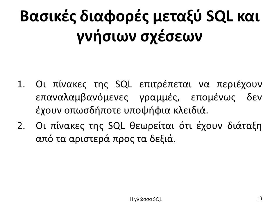 Βασικές διαφορές μεταξύ SQL και γνήσιων σχέσεων 1.Οι πίνακες της SQL επιτρέπεται να περιέχουν επαναλαμβανόμενες γραμμές, επομένως δεν έχουν οπωσδήποτε υποψήφια κλειδιά.