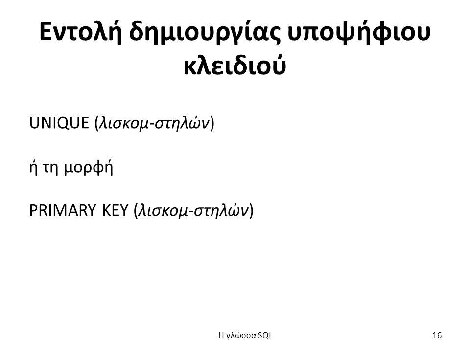 Εντολή δημιουργίας υποψήφιου κλειδιού UNIQUE (λισκομ-στηλών) ή τη μορφή PRIMARY KEY (λισκομ-στηλών) H γλώσσα SQL 16