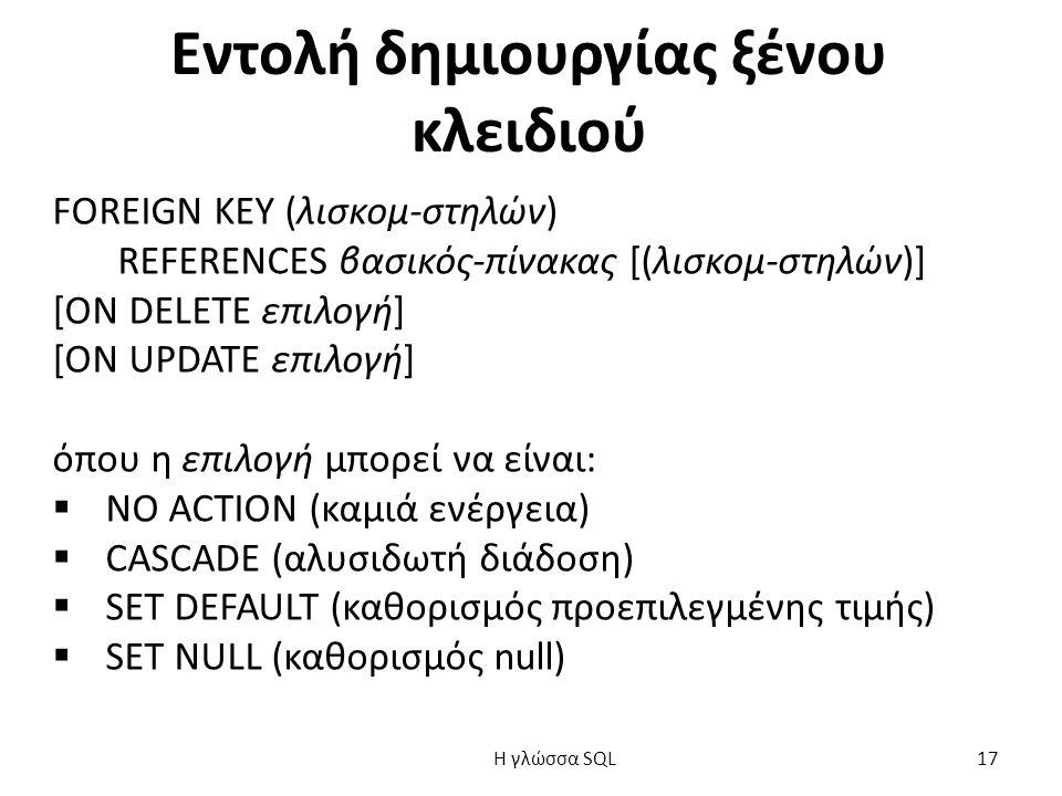 Εντολή δημιουργίας ξένου κλειδιού FOREIGN KEY (λισκομ-στηλών) REFERENCES βασικός-πίνακας [(λισκομ-στηλών)] [ON DELETE επιλογή] [ON UPDATE επιλογή] όπου η επιλογή μπορεί να είναι:  NO ACTION (καμιά ενέργεια)  CASCADE (αλυσιδωτή διάδοση)  SET DEFAULT (καθορισμός προεπιλεγμένης τιμής)  SET NULL (καθορισμός null) H γλώσσα SQL 17