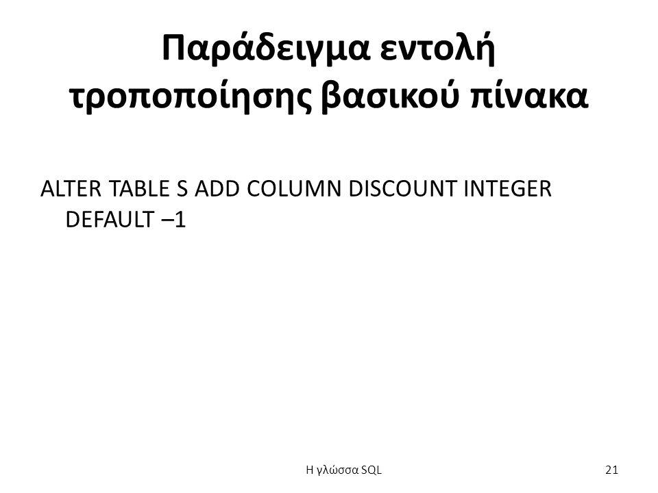 Παράδειγμα εντολή τροποποίησης βασικού πίνακα ALTER TABLE S ADD COLUMN DISCOUNT INTEGER DEFAULT –1 H γλώσσα SQL 21