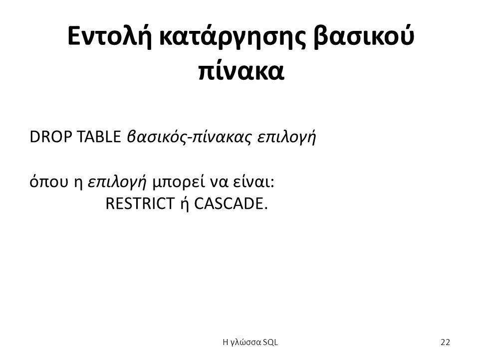 Εντολή κατάργησης βασικού πίνακα DROP TABLE βασικός-πίνακας επιλογή όπου η επιλογή μπορεί να είναι: RESTRICT ή CASCADE.