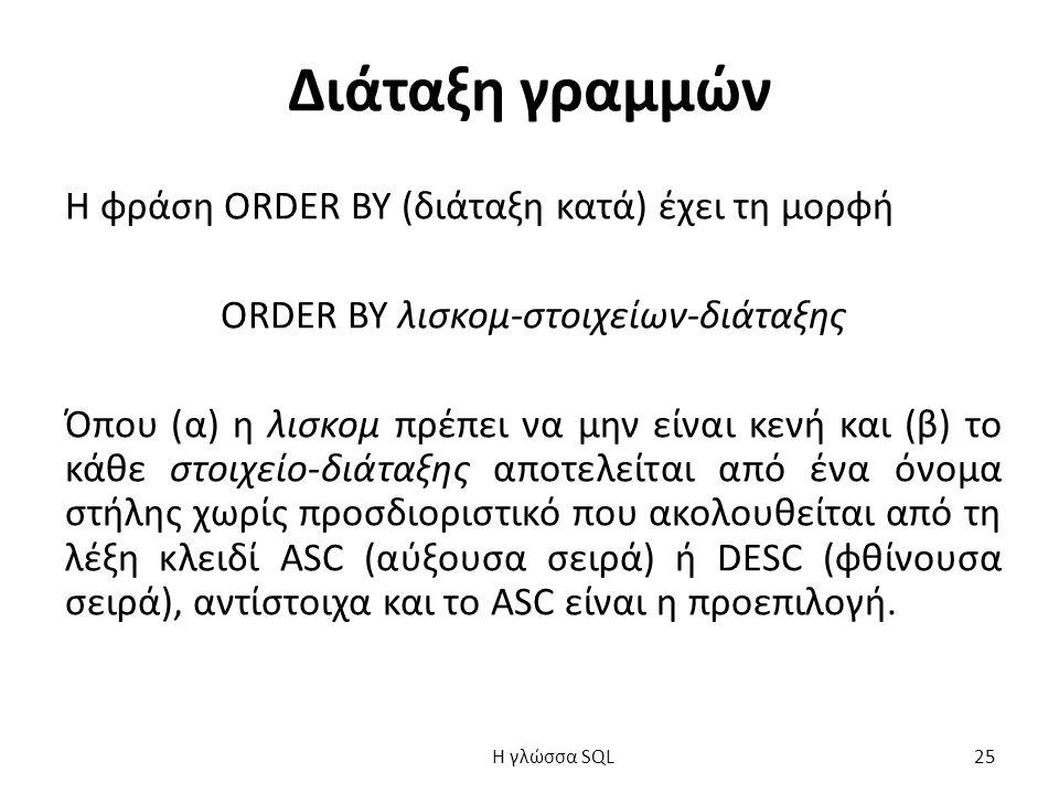 Διάταξη γραμμών Η φράση ORDER BY (διάταξη κατά) έχει τη μορφή ORDER BY λισκομ-στοιχείων-διάταξης Όπου (α) η λισκομ πρέπει να μην είναι κενή και (β) το κάθε στοιχείο-διάταξης αποτελείται από ένα όνομα στήλης χωρίς προσδιοριστικό που ακολουθείται από τη λέξη κλειδί ASC (αύξουσα σειρά) ή DESC (φθίνουσα σειρά), αντίστοιχα και το ASC είναι η προεπιλογή.