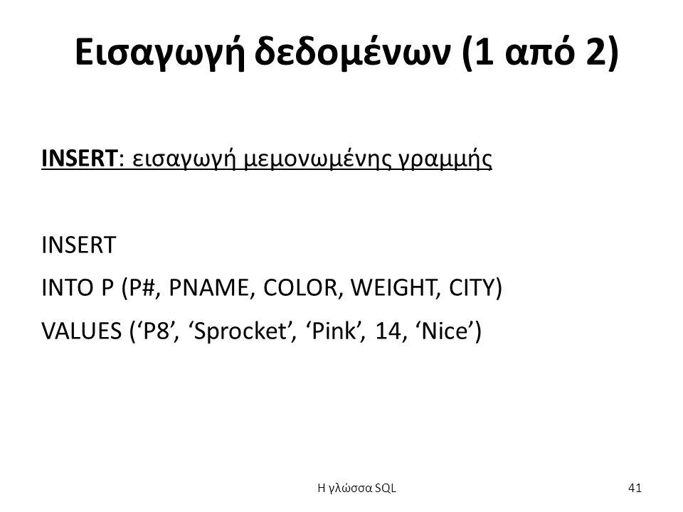 Εισαγωγή δεδομένων (1 από 2) INSERT: εισαγωγή μεμονωμένης γραμμής INSERT INTO P (P#, PNAME, COLOR, WEIGHT, CITY) VALUES ('P8', 'Sprocket', 'Pink', 14, 'Nice') H γλώσσα SQL 41