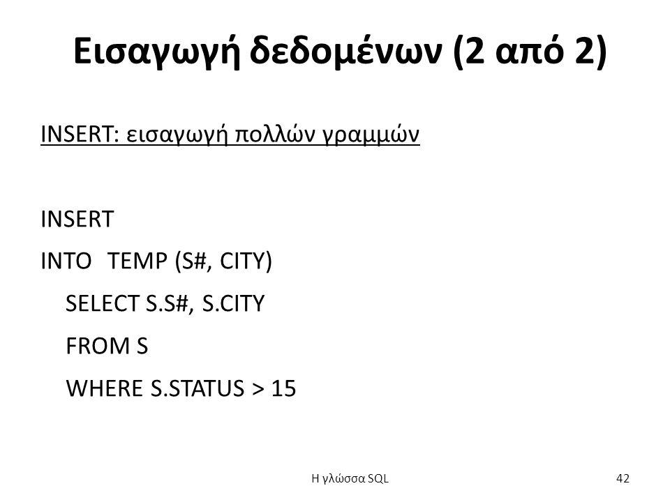 Εισαγωγή δεδομένων (2 από 2) INSERT: εισαγωγή πολλών γραμμών INSERT INTO TEMP (S#, CITY) SELECT S.S#, S.CITY FROM S WHERE S.STATUS > 15 H γλώσσα SQL 42