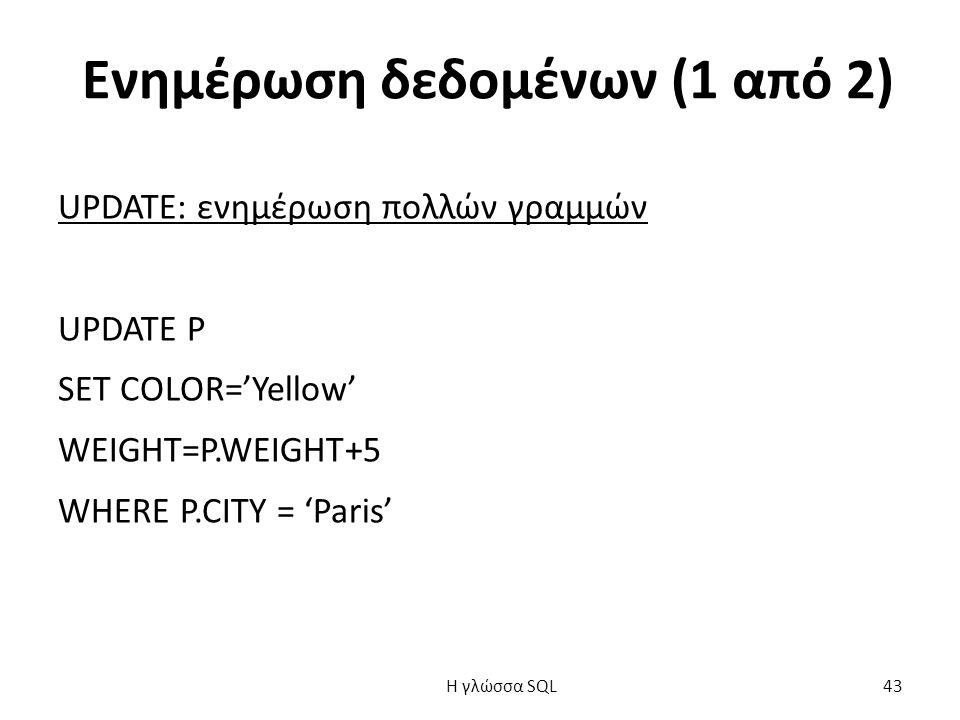 Ενημέρωση δεδομένων (1 από 2) UPDATE: ενημέρωση πολλών γραμμών UPDATE P SET COLOR='Yellow' WEΙGHT=P.WEIGHT+5 WHERE P.CITY = 'Paris' H γλώσσα SQL 43