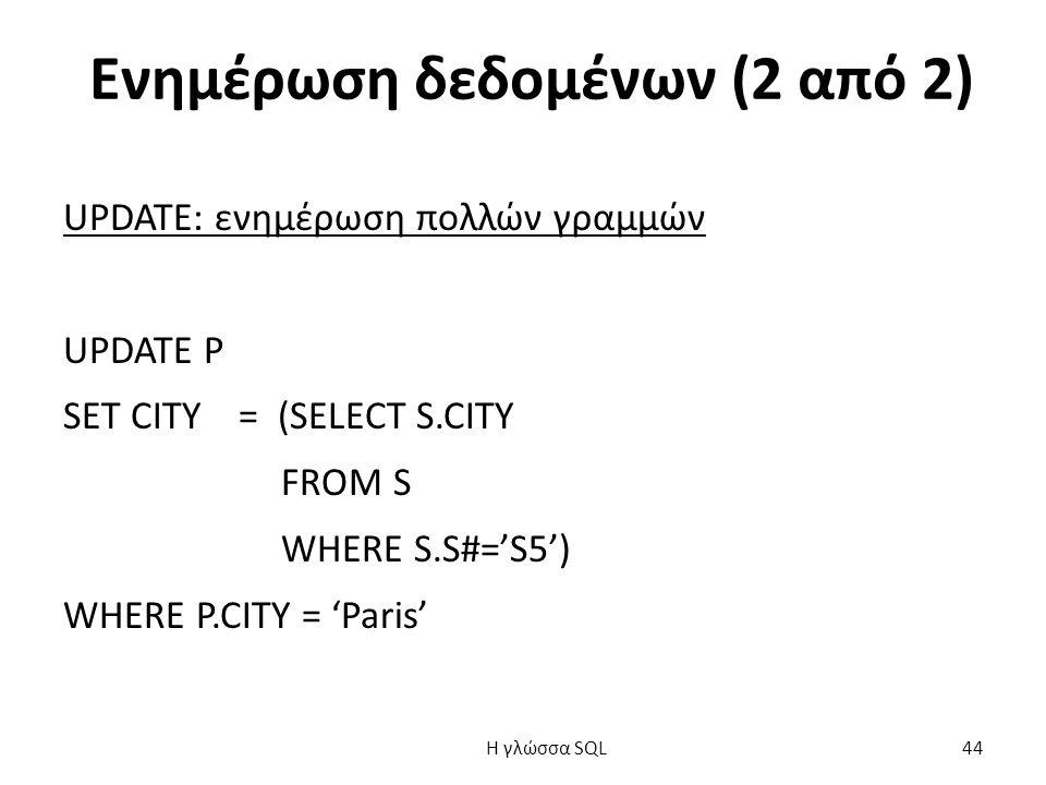Ενημέρωση δεδομένων (2 από 2) UPDATE: ενημέρωση πολλών γραμμών UPDATE P SET CITY = (SELECT S.CITY FROM S WHERE S.S#='S5') WHERE P.CITY = 'Paris' H γλώσσα SQL 44