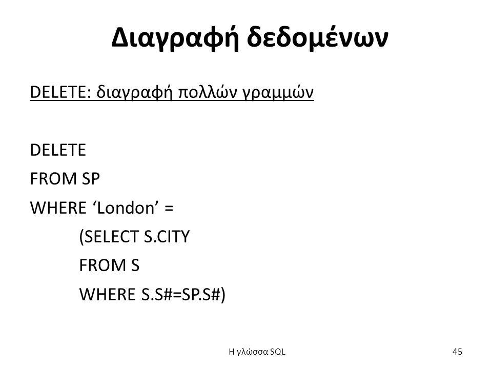 Διαγραφή δεδομένων DELETE: διαγραφή πολλών γραμμών DELETE FROM SP WHERE 'London' = (SELECT S.CITY FROM S WHERE S.S#=SP.S#) H γλώσσα SQL 45
