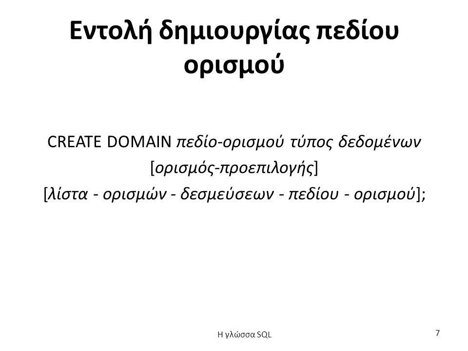Εντολή δημιουργίας πεδίου ορισμού CREATE DOMAIN πεδίο-ορισμού τύπος δεδομένων [ορισμός-προεπιλογής] [λίστα - ορισμών - δεσμεύσεων - πεδίου - ορισμού]; H γλώσσα SQL 7