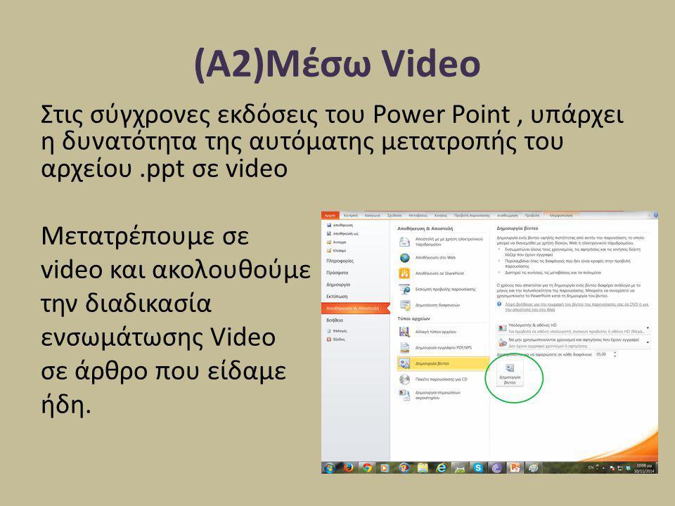 (Α2)Μέσω Video Στις σύγχρονες εκδόσεις του Power Point, υπάρχει η δυνατότητα της αυτόματης μετατροπής του αρχείου.ppt σε video Μετατρέπουμε σε video κ