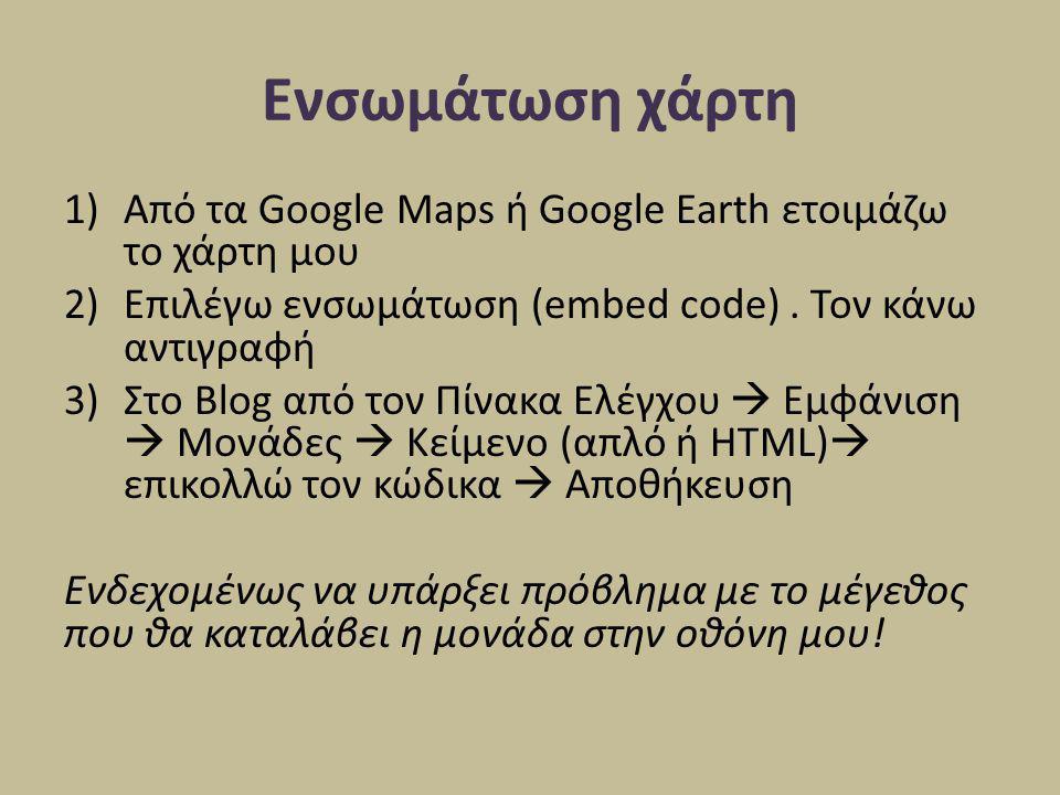 Ενσωμάτωση χάρτη 1)Από τα Google Maps ή Google Earth ετοιμάζω το χάρτη μου 2)Επιλέγω ενσωμάτωση (embed code). Τον κάνω αντιγραφή 3)Στο Blog από τον Πί