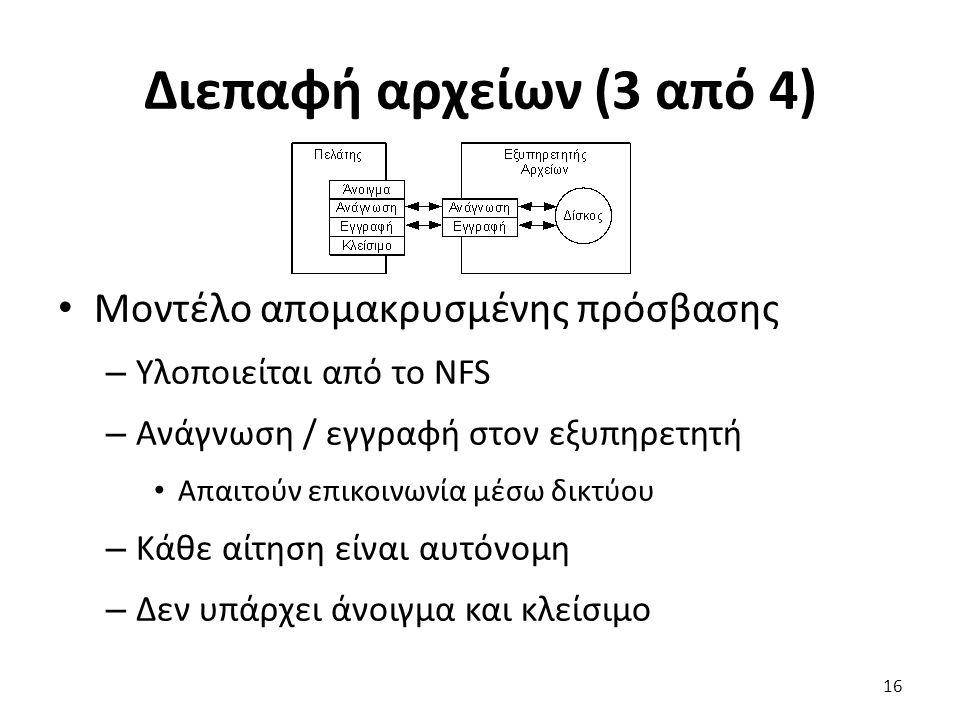 Διεπαφή αρχείων (3 από 4) Μοντέλο απομακρυσμένης πρόσβασης – Υλοποιείται από το NFS – Ανάγνωση / εγγραφή στον εξυπηρετητή Απαιτούν επικοινωνία μέσω δικτύου – Κάθε αίτηση είναι αυτόνομη – Δεν υπάρχει άνοιγμα και κλείσιμο 16