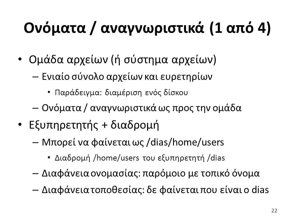 Ονόματα / αναγνωριστικά (1 από 4) Ομάδα αρχείων (ή σύστημα αρχείων) – Ενιαίο σύνολο αρχείων και ευρετηρίων Παράδειγμα: διαμέριση ενός δίσκου – Ονόματα / αναγνωριστικά ως προς την ομάδα Εξυπηρετητής + διαδρομή – Μπορεί να φαίνεται ως /dias/home/users Διαδρομή /home/users του εξυπηρετητή /dias – Διαφάνεια ονομασίας: παρόμοιο με τοπικό όνομα – Διαφάνεια τοποθεσίας: δε φαίνεται που είναι ο dias 22