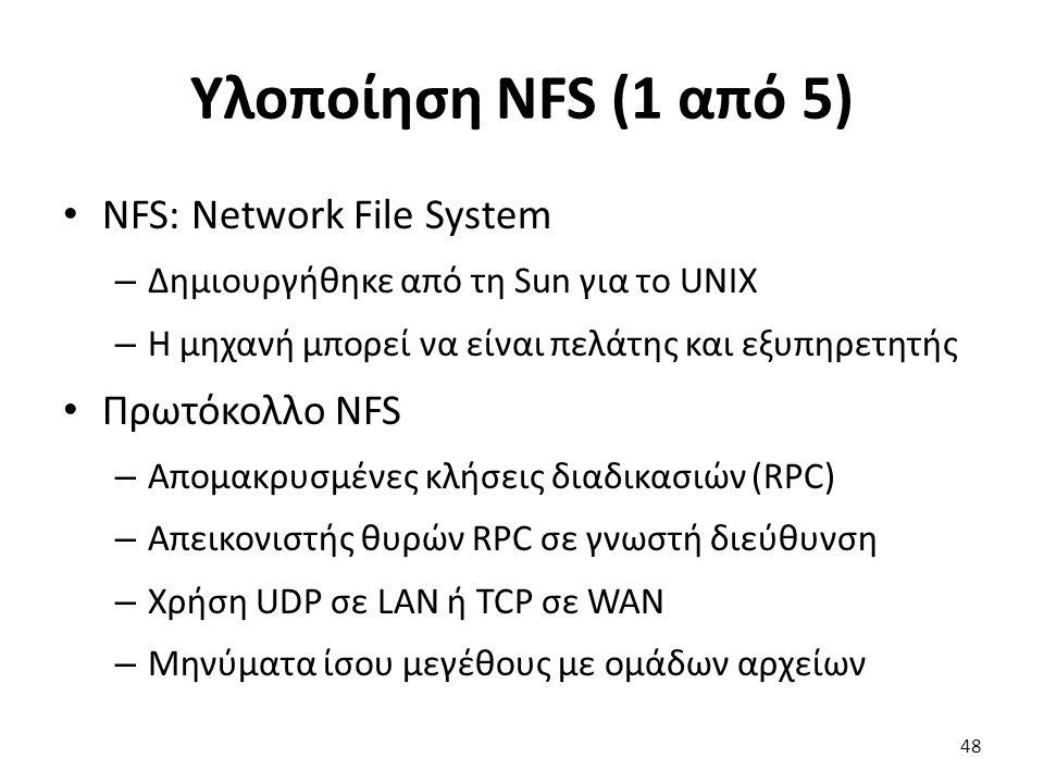 Υλοποίηση NFS (1 από 5) NFS: Network File System – Δημιουργήθηκε από τη Sun για το UNIX – Η μηχανή μπορεί να είναι πελάτης και εξυπηρετητής Πρωτόκολλο NFS – Απομακρυσμένες κλήσεις διαδικασιών (RPC) – Απεικονιστής θυρών RPC σε γνωστή διεύθυνση – Χρήση UDP σε LAN ή TCP σε WAN – Μηνύματα ίσου μεγέθους με ομάδων αρχείων 48