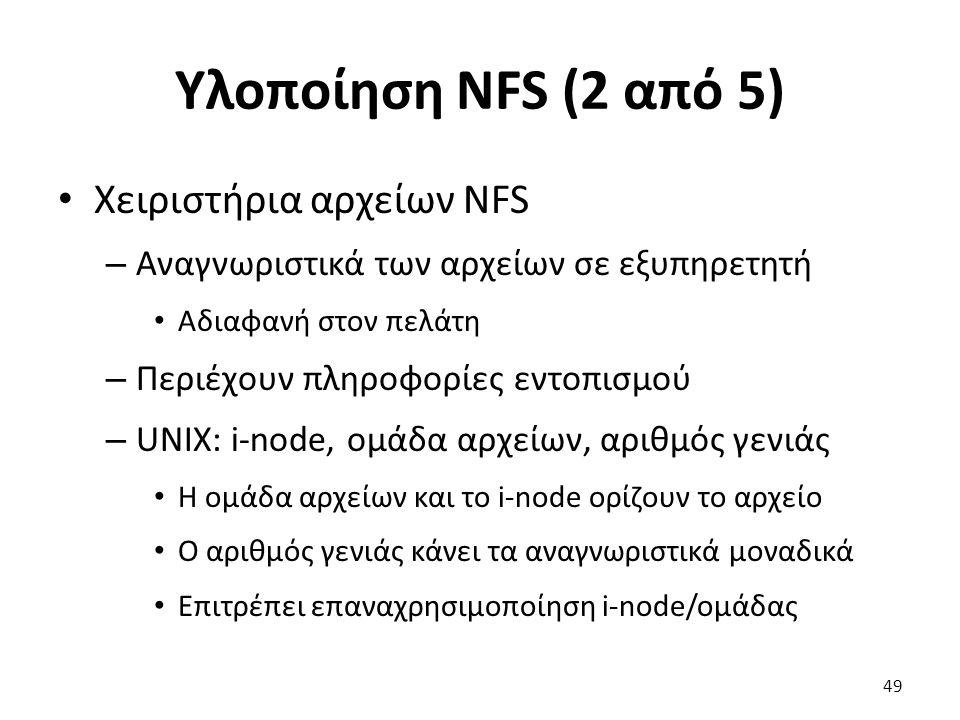 Υλοποίηση NFS (2 από 5) Χειριστήρια αρχείων NFS – Αναγνωριστικά των αρχείων σε εξυπηρετητή Αδιαφανή στον πελάτη – Περιέχουν πληροφορίες εντοπισμού – UNIX: i-node, ομάδα αρχείων, αριθμός γενιάς Η ομάδα αρχείων και το i-node ορίζουν το αρχείο Ο αριθμός γενιάς κάνει τα αναγνωριστικά μοναδικά Επιτρέπει επαναχρησιμοποίηση i-node/ομάδας 49