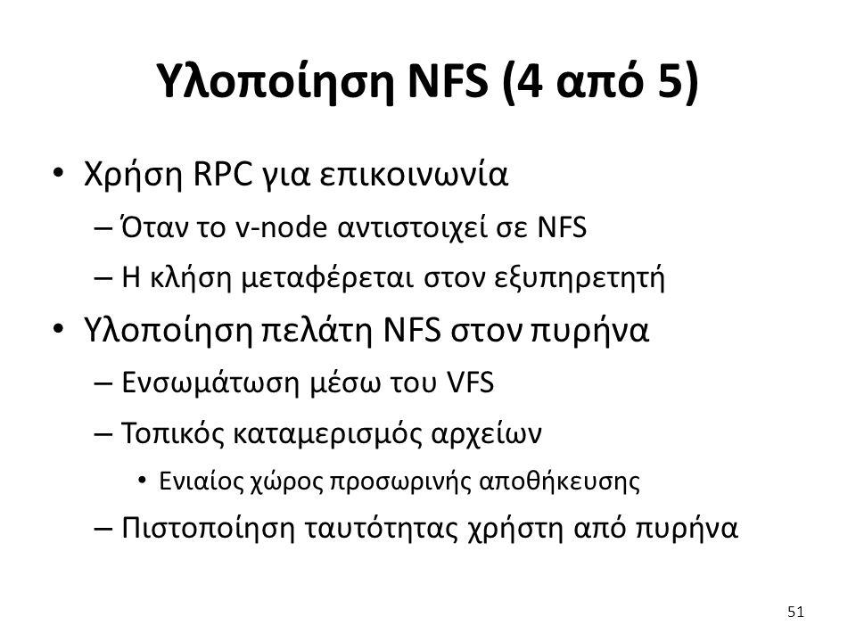 Υλοποίηση NFS (4 από 5) Χρήση RPC για επικοινωνία – Όταν το v-node αντιστοιχεί σε NFS – Η κλήση μεταφέρεται στον εξυπηρετητή Υλοποίηση πελάτη NFS στον πυρήνα – Ενσωμάτωση μέσω του VFS – Τοπικός καταμερισμός αρχείων Ενιαίος χώρος προσωρινής αποθήκευσης – Πιστοποίηση ταυτότητας χρήστη από πυρήνα 51