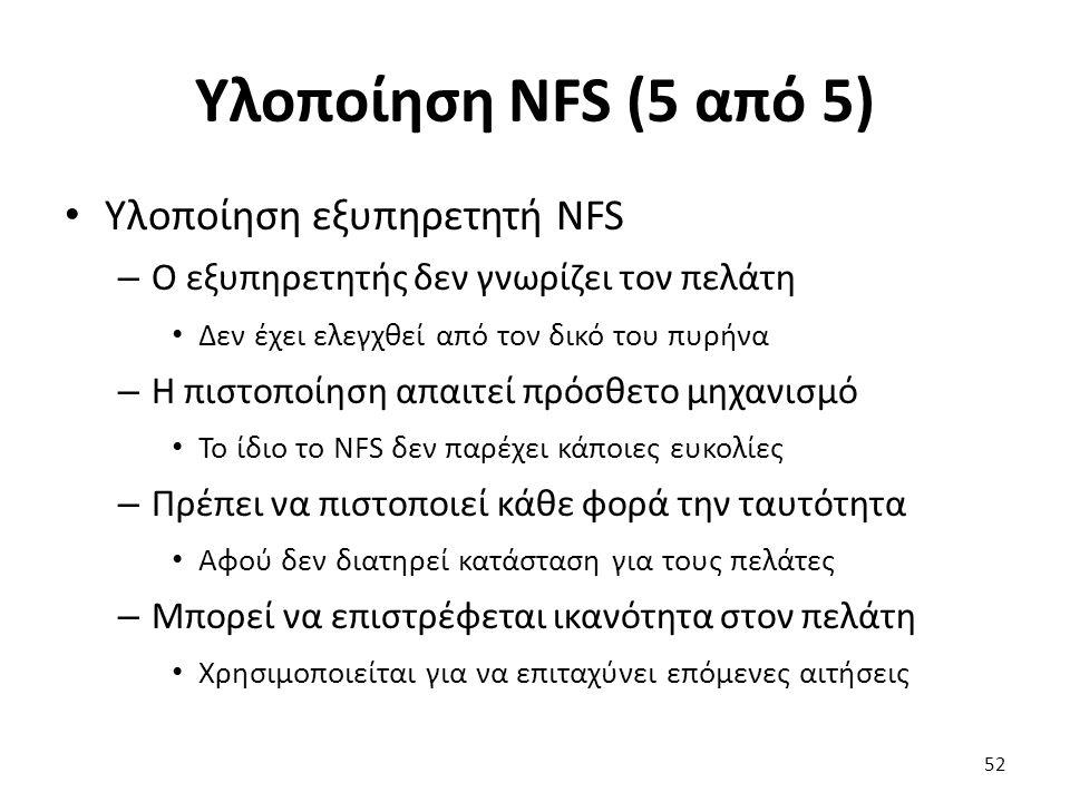 Υλοποίηση NFS (5 από 5) Υλοποίηση εξυπηρετητή NFS – Ο εξυπηρετητής δεν γνωρίζει τον πελάτη Δεν έχει ελεγχθεί από τον δικό του πυρήνα – Η πιστοποίηση απαιτεί πρόσθετο μηχανισμό Το ίδιο το NFS δεν παρέχει κάποιες ευκολίες – Πρέπει να πιστοποιεί κάθε φορά την ταυτότητα Αφού δεν διατηρεί κατάσταση για τους πελάτες – Μπορεί να επιστρέφεται ικανότητα στον πελάτη Χρησιμοποιείται για να επιταχύνει επόμενες αιτήσεις 52