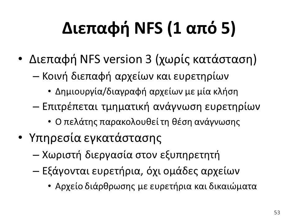 Διεπαφή NFS (1 από 5) Διεπαφή NFS version 3 (χωρίς κατάσταση) – Κοινή διεπαφή αρχείων και ευρετηρίων Δημιουργία/διαγραφή αρχείων με μία κλήση – Επιτρέπεται τμηματική ανάγνωση ευρετηρίων Ο πελάτης παρακολουθεί τη θέση ανάγνωσης Υπηρεσία εγκατάστασης – Χωριστή διεργασία στον εξυπηρετητή – Εξάγονται ευρετήρια, όχι ομάδες αρχείων Αρχείο διάρθρωσης με ευρετήρια και δικαιώματα 53