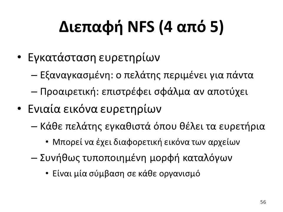 Διεπαφή NFS (4 από 5) Εγκατάσταση ευρετηρίων – Εξαναγκασμένη: ο πελάτης περιμένει για πάντα – Προαιρετική: επιστρέφει σφάλμα αν αποτύχει Ενιαία εικόνα ευρετηρίων – Κάθε πελάτης εγκαθιστά όπου θέλει τα ευρετήρια Μπορεί να έχει διαφορετική εικόνα των αρχείων – Συνήθως τυποποιημένη μορφή καταλόγων Είναι μία σύμβαση σε κάθε οργανισμό 56