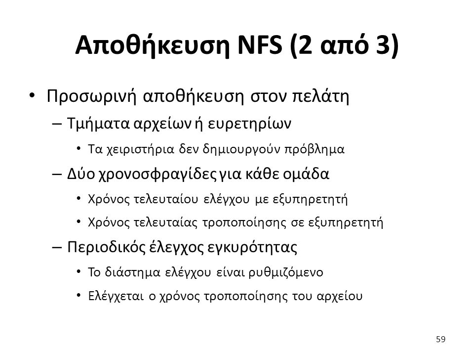 Αποθήκευση NFS (2 από 3) Προσωρινή αποθήκευση στον πελάτη – Τμήματα αρχείων ή ευρετηρίων Τα χειριστήρια δεν δημιουργούν πρόβλημα – Δύο χρονοσφραγίδες για κάθε ομάδα Χρόνος τελευταίου ελέγχου με εξυπηρετητή Χρόνος τελευταίας τροποποίησης σε εξυπηρετητή – Περιοδικός έλεγχος εγκυρότητας Το διάστημα ελέγχου είναι ρυθμιζόμενο Ελέγχεται ο χρόνος τροποποίησης του αρχείου 59