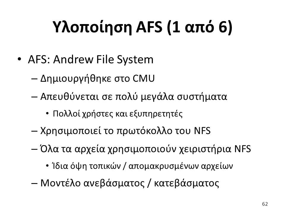 Υλοποίηση AFS (1 από 6) AFS: Andrew File System – Δημιουργήθηκε στο CMU – Απευθύνεται σε πολύ μεγάλα συστήματα Πολλοί χρήστες και εξυπηρετητές – Χρησιμοποιεί το πρωτόκολλο του NFS – Όλα τα αρχεία χρησιμοποιούν χειριστήρια NFS Ίδια όψη τοπικών / απομακρυσμένων αρχείων – Μοντέλο ανεβάσματος / κατεβάσματος 62