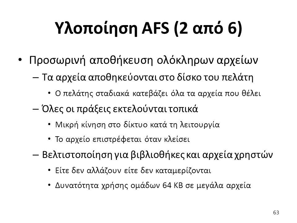 Υλοποίηση AFS (2 από 6) Προσωρινή αποθήκευση ολόκληρων αρχείων – Τα αρχεία αποθηκεύονται στο δίσκο του πελάτη Ο πελάτης σταδιακά κατεβάζει όλα τα αρχεία που θέλει – Όλες οι πράξεις εκτελούνται τοπικά Μικρή κίνηση στο δίκτυο κατά τη λειτουργία Το αρχείο επιστρέφεται όταν κλείσει – Βελτιστοποίηση για βιβλιοθήκες και αρχεία χρηστών Είτε δεν αλλάζουν είτε δεν καταμερίζονται Δυνατότητα χρήσης ομάδων 64 KB σε μεγάλα αρχεία 63