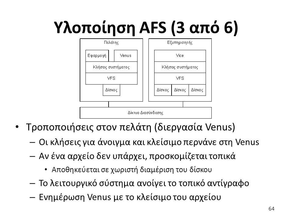 Υλοποίηση AFS (3 από 6) Τροποποιήσεις στον πελάτη (διεργασία Venus) – Οι κλήσεις για άνοιγμα και κλείσιμο περνάνε στη Venus – Αν ένα αρχείο δεν υπάρχει, προσκομίζεται τοπικά Αποθηκεύεται σε χωριστή διαμέριση του δίσκου – Το λειτουργικό σύστημα ανοίγει το τοπικό αντίγραφο – Ενημέρωση Venus με το κλείσιμο του αρχείου 64