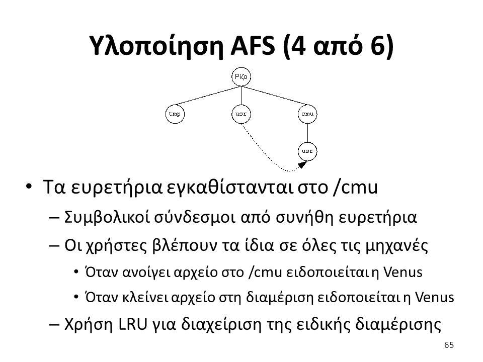 Υλοποίηση AFS (4 από 6) Τα ευρετήρια εγκαθίστανται στο /cmu – Συμβολικοί σύνδεσμοι από συνήθη ευρετήρια – Οι χρήστες βλέπουν τα ίδια σε όλες τις μηχανές Όταν ανοίγει αρχείο στο /cmu ειδοποιείται η Venus Όταν κλείνει αρχείο στη διαμέριση ειδοποιείται η Venus – Χρήση LRU για διαχείριση της ειδικής διαμέρισης 65