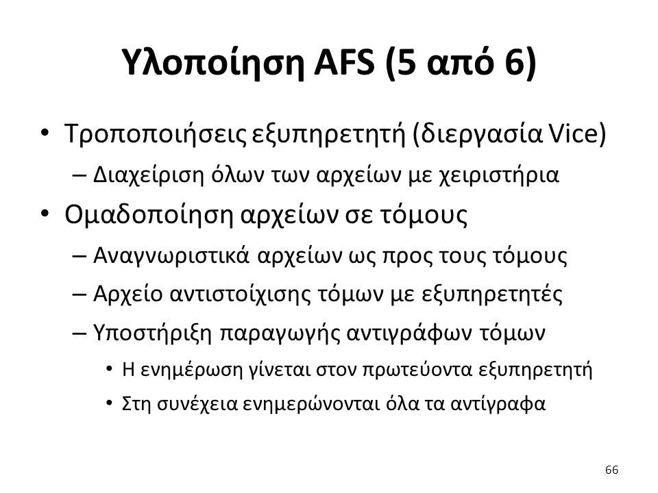 Υλοποίηση AFS (5 από 6) Τροποποιήσεις εξυπηρετητή (διεργασία Vice) – Διαχείριση όλων των αρχείων με χειριστήρια Ομαδοποίηση αρχείων σε τόμους – Αναγνωριστικά αρχείων ως προς τους τόμους – Αρχείο αντιστοίχισης τόμων με εξυπηρετητές – Υποστήριξη παραγωγής αντιγράφων τόμων Η ενημέρωση γίνεται στον πρωτεύοντα εξυπηρετητή Στη συνέχεια ενημερώνονται όλα τα αντίγραφα 66