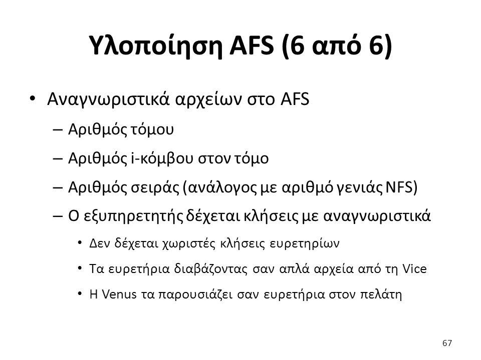 Υλοποίηση AFS (6 από 6) Αναγνωριστικά αρχείων στο AFS – Αριθμός τόμου – Αριθμός i-κόμβου στον τόμο – Αριθμός σειράς (ανάλογος με αριθμό γενιάς NFS) – Ο εξυπηρετητής δέχεται κλήσεις με αναγνωριστικά Δεν δέχεται χωριστές κλήσεις ευρετηρίων Τα ευρετήρια διαβάζοντας σαν απλά αρχεία από τη Vice Η Venus τα παρουσιάζει σαν ευρετήρια στον πελάτη 67