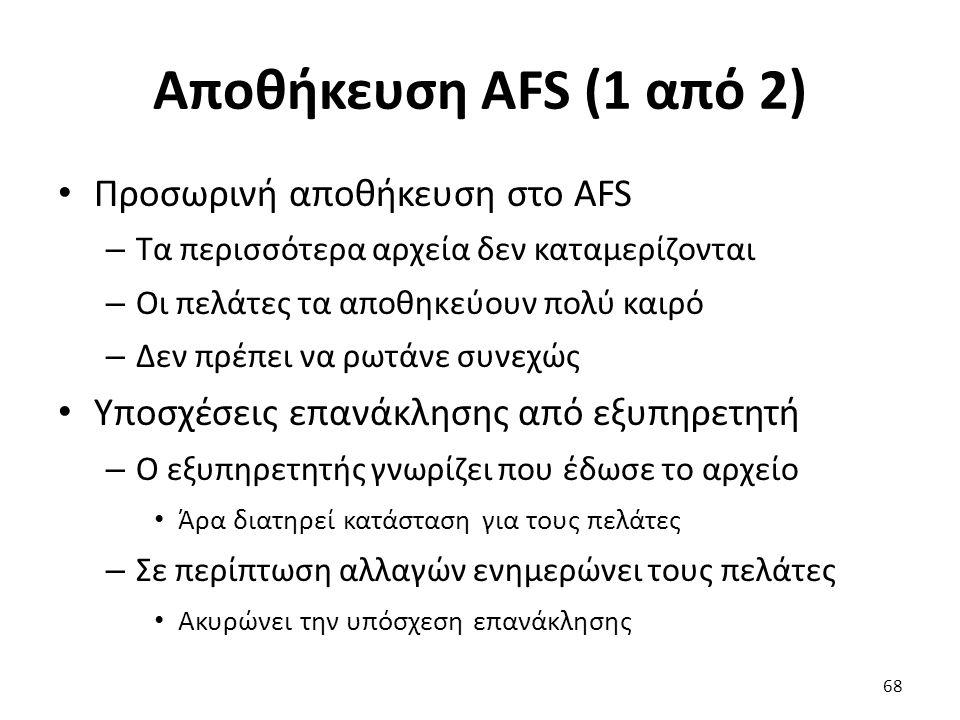 Αποθήκευση AFS (1 από 2) Προσωρινή αποθήκευση στο AFS – Τα περισσότερα αρχεία δεν καταμερίζονται – Οι πελάτες τα αποθηκεύουν πολύ καιρό – Δεν πρέπει να ρωτάνε συνεχώς Υποσχέσεις επανάκλησης από εξυπηρετητή – Ο εξυπηρετητής γνωρίζει που έδωσε το αρχείο Άρα διατηρεί κατάσταση για τους πελάτες – Σε περίπτωση αλλαγών ενημερώνει τους πελάτες Ακυρώνει την υπόσχεση επανάκλησης 68
