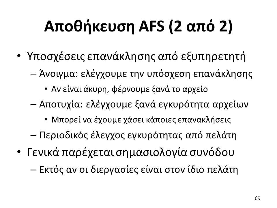 Αποθήκευση AFS (2 από 2) Υποσχέσεις επανάκλησης από εξυπηρετητή – Άνοιγμα: ελέγχουμε την υπόσχεση επανάκλησης Αν είναι άκυρη, φέρνουμε ξανά το αρχείο – Αποτυχία: ελέγχουμε ξανά εγκυρότητα αρχείων Μπορεί να έχουμε χάσει κάποιες επανακλήσεις – Περιοδικός έλεγχος εγκυρότητας από πελάτη Γενικά παρέχεται σημασιολογία συνόδου – Εκτός αν οι διεργασίες είναι στον ίδιο πελάτη 69