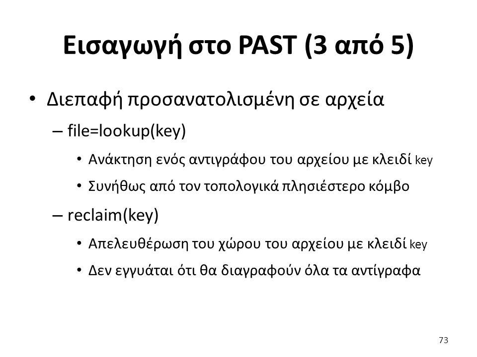 Εισαγωγή στο PAST (3 από 5) Διεπαφή προσανατολισμένη σε αρχεία – file=lookup(key) Ανάκτηση ενός αντιγράφου του αρχείου με κλειδί key Συνήθως από τον τοπολογικά πλησιέστερο κόμβο – reclaim(key) Απελευθέρωση του χώρου του αρχείου με κλειδί key Δεν εγγυάται ότι θα διαγραφούν όλα τα αντίγραφα 73