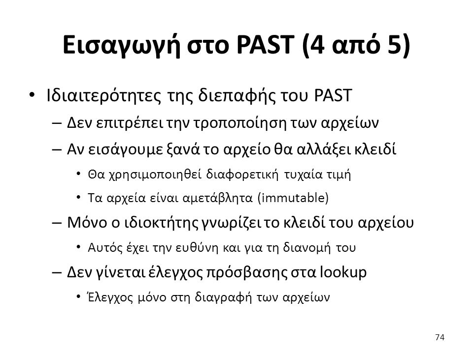 Εισαγωγή στο PAST (4 από 5) Ιδιαιτερότητες της διεπαφής του PAST – Δεν επιτρέπει την τροποποίηση των αρχείων – Αν εισάγουμε ξανά το αρχείο θα αλλάξει κλειδί Θα χρησιμοποιηθεί διαφορετική τυχαία τιμή Τα αρχεία είναι αμετάβλητα (immutable) – Μόνο ο ιδιοκτήτης γνωρίζει το κλειδί του αρχείου Αυτός έχει την ευθύνη και για τη διανομή του – Δεν γίνεται έλεγχος πρόσβασης στα lookup Έλεγχος μόνο στη διαγραφή των αρχείων 74