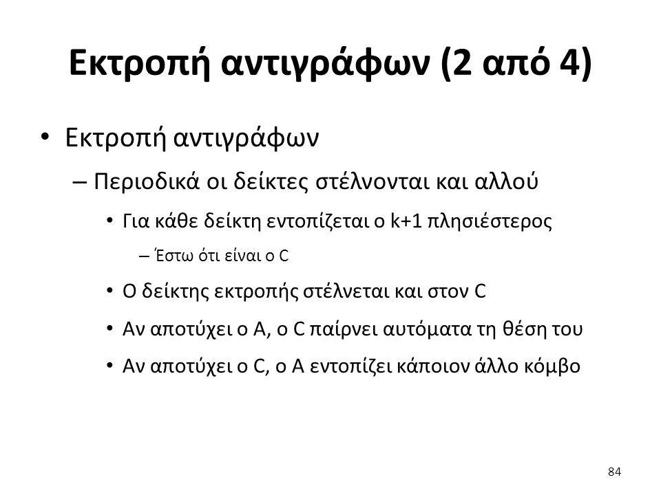 Εκτροπή αντιγράφων (2 από 4) Εκτροπή αντιγράφων – Περιοδικά οι δείκτες στέλνονται και αλλού Για κάθε δείκτη εντοπίζεται ο k+1 πλησιέστερος – Έστω ότι είναι ο C Ο δείκτης εκτροπής στέλνεται και στον C Αν αποτύχει ο A, ο C παίρνει αυτόματα τη θέση του Αν αποτύχει ο C, ο A εντοπίζει κάποιον άλλο κόμβο 84